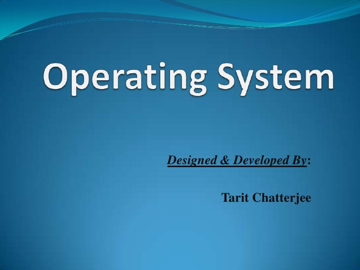 Operating System<br />Designed & Developed By:<br />TaritChatterjee<br />