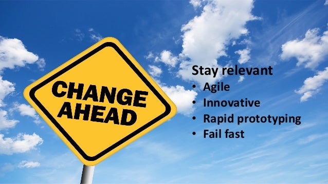 Stay	relevant • Agile • Innovative • Rapid	prototyping	 • Fail	fast