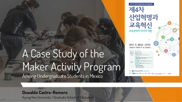 A Case Study of the Maker Activity Program Among Undergraduate Students in Mexico Oswaldo Castro-Romero Kyung Hee Universi...