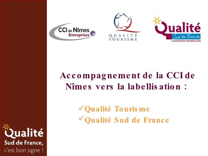 Accompagnement de la CCI de Nîmes vers la labellisation : <ul><li>Qualité Tourisme </li></ul><ul><li>Qualité Sud de France...