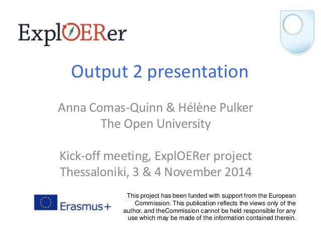 Output 2 presentation  Anna Comas-Quinn & Hélène Pulker  The Open University  Kick-off meeting, ExplOERer project  Thessal...