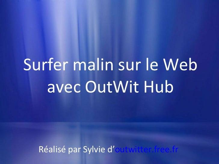 Surfer malin sur le Web avec OutWit Hub Réalisé par Sylvie d' outwitter.free.fr