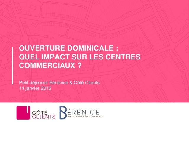 Petit déjeuner Bérénice & Côté Clients 14 janvier 2016 OUVERTURE DOMINICALE : QUEL IMPACT SUR LES CENTRES COMMERCIAUX ?