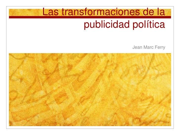 Las transformaciones de la publicidad política<br />Jean Marc Ferry<br />