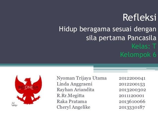 Refleksi Hidup beragama sesuai dengan sila pertama Pancasila Kelas: T Kelompok 6 Nyoman Trijaya Utama 2012200041 Linda Ang...