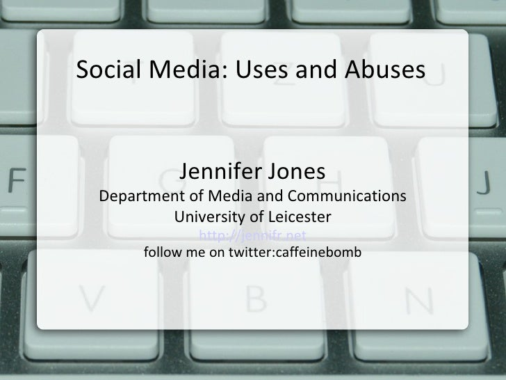 Social Media: Uses and Abuses Jennifer Jones Department of Media and Communications University of Leicester http://jennifr...