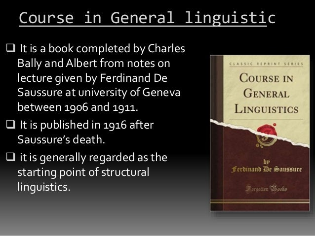 a review of course in general linguistics by ferdinand de saussure Saussure, ferdinand de (1857-1913) swiss linguist, founder of modern linguistics saussure delivered (1907-11) a series of lectures at the university of geneva, which were published posthumously (1916) as course in general linguistics.