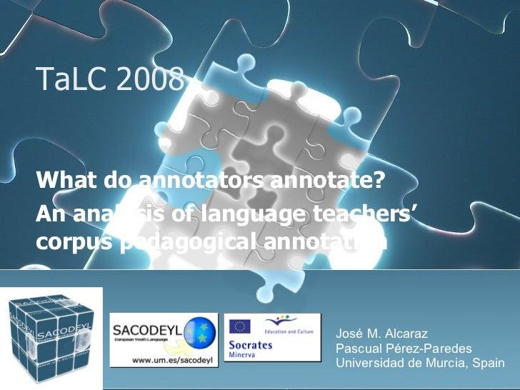 TaLC 2008  What do annotators annotate?  An analysis of language teachers' corpus pedagogical annotation José M. Alcaraz P...