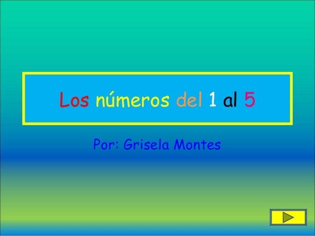 Los números del 1 al 5   Por: Grisela Montes