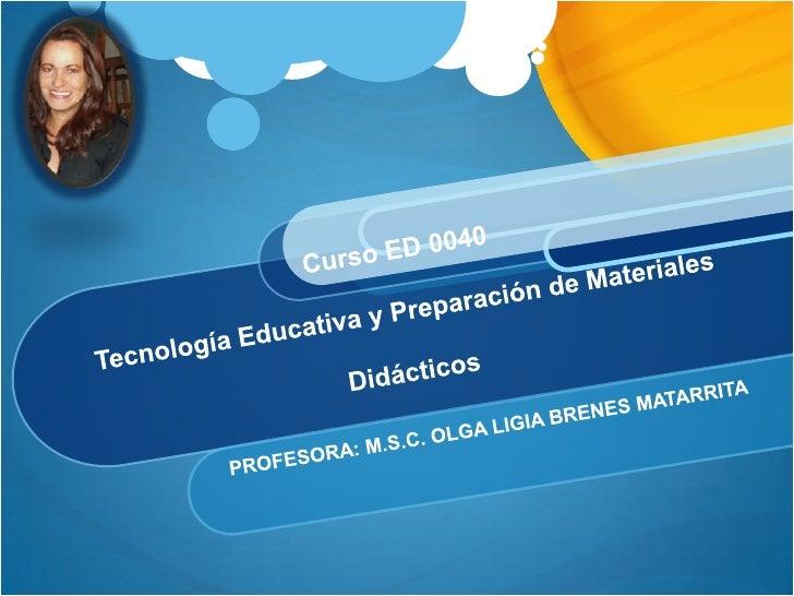 Curso ED 0040Tecnología Educativa y Preparación de Materiales Didácticos<br />PROFESORA: M.S.C. OLGA LIGIA BRENES MATARRIT...