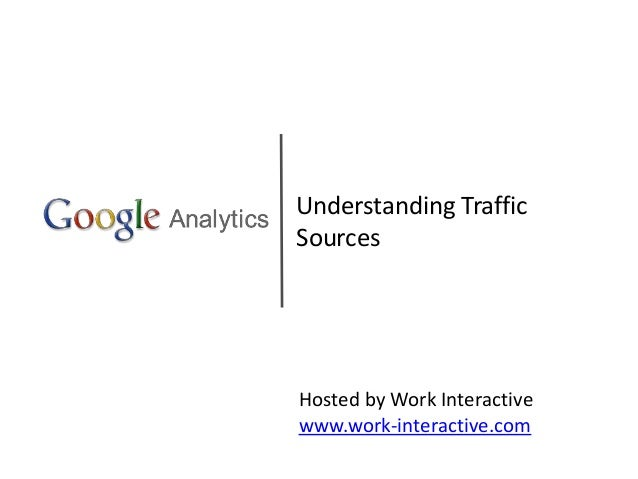 Understanding Traffic Sources Hosted by Work Interactive www.work-interactive.com