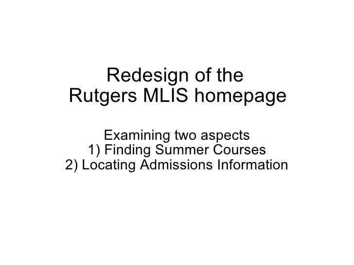 Redesign of the  Rutgers MLIS homepage Examining two aspects 1) Finding Summer Courses 2) Locating Admissions Information