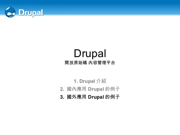 Drupal 開放原始碼 內容管理平台 1. Drupal 介紹 2.  國內應用 Drupal 的例子 3.  國外應用 Drupal 的例子