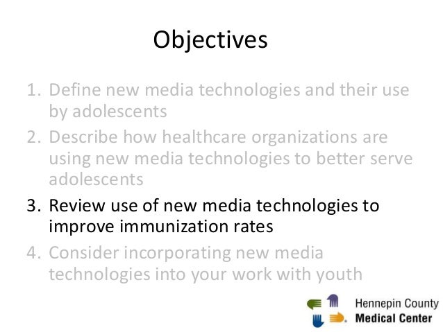 Objectives 1. Define new media technologies and their use by adolescents 2. Describe how healthcare organizations are usin...