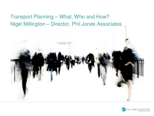Transport Planning – What, Who and How? Nigel Millington – Director, Phil Jones Associates