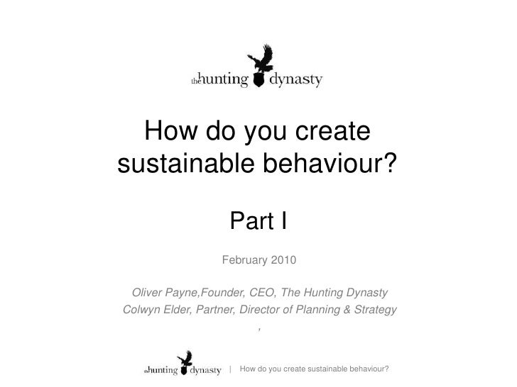 How do you create sustainable behaviour?<br />Part I<br />February 2010<br />Oliver Payne,Founder, CEO, The Hunting Dynast...