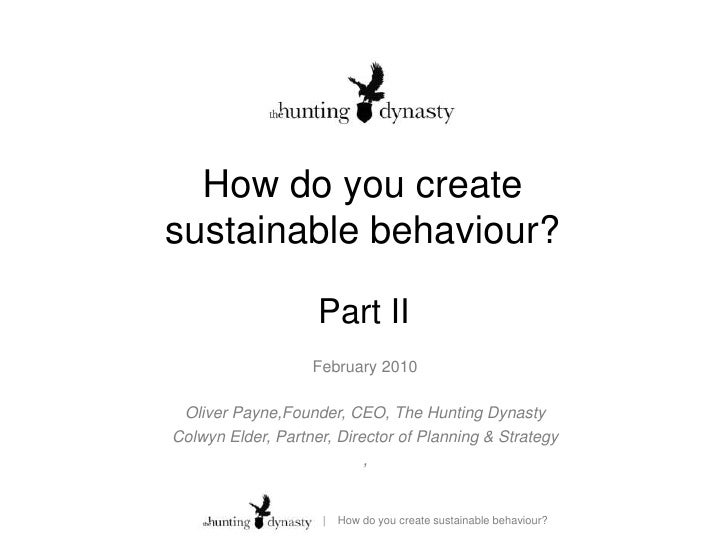 How do you create sustainable behaviour?<br />Part II<br />February 2010<br />Oliver Payne,Founder, CEO, The Hunting Dynas...