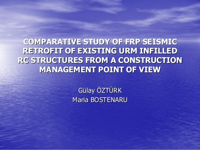 COMPARATIVE STUDY OF FRP SEISMIC RETROFIT OF EXISTING URM INFILLED RC STRUCTURES FROM A CONSTRUCTION MANAGEMENT POINT OF V...