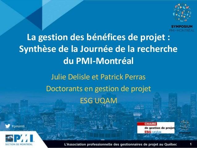 1 La gestion des bénéfices de projet : Synthèse de la Journée de la recherche du PMI-Montréal Julie Delisle et Patrick Per...