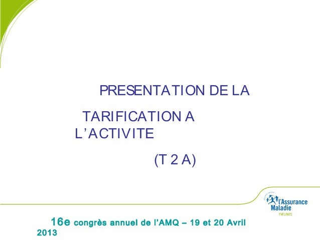 16e congrès annuel de l'AMQ – 19 et 20 Avril2013PRESENTATION DE LATARIFICATION AL'ACTIVITE(T 2 A)