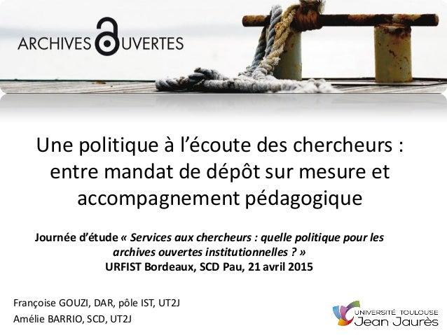 Une politique à l'écoute des chercheurs : entre mandat de dépôt sur mesure et accompagnement pédagogique Françoise GOUZI, ...