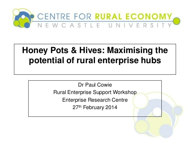 Honey Pots & Hives: Maximising the potential of rural enterprise hubs Dr Paul Cowie Rural Enterprise Support Workshop Ente...
