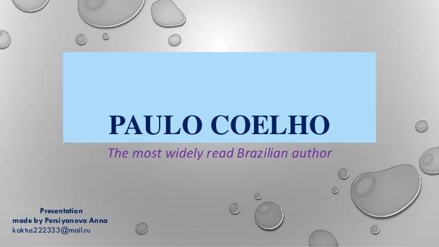 PAULO COELHO The most widely read Brazilian author Presentation made by Persiyanova Anna kaktus222333@mail.ru