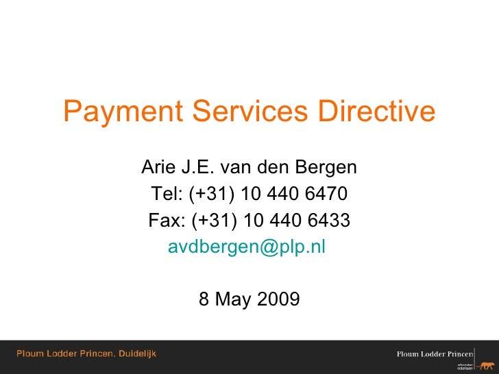 Payment Services Directive Arie J.E. van den Bergen Tel: (+31) 10 440 6470 Fax: (+31) 10 440 6433 avdbergen @ plp . nl   8...