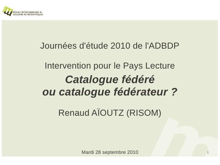 Journées d'étude 2010 de l'ADBDP   Intervention pour le Pays Lecture     Catalogue fédéré ou catalogue fédérateur ?     Re...