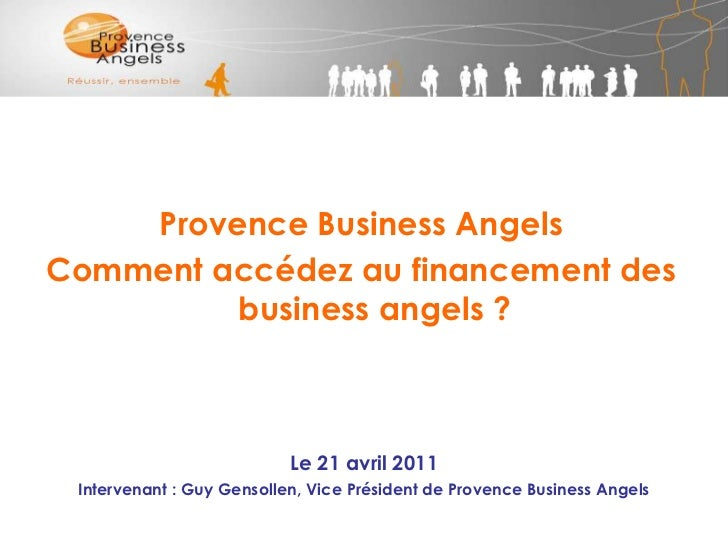 Provence Business Angels  <br />Comment accédez au financement des business angels ?<br />Le 21 avril 2011<br />Intervenan...