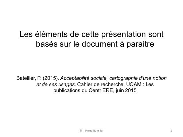 Les éléments de cette présentation sont basés sur le document à paraitre Batellier, P. (2015). Acceptabilité sociale, ca...
