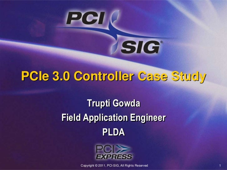 Copyright © 2011, PCI-SIG, All Rights Reserved<br />1<br />PCIe 3.0 Controller Case Study<br />Trupti Gowda<br />Field App...