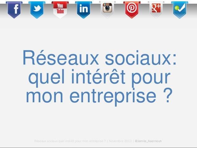 Réseaux sociaux: quel intérêt pour mon entreprise ? Réseaux sociaux quel intérêt pour mon entreprise ? | Novembre 2013 | @...