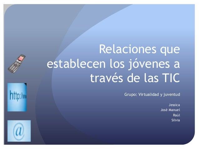 Relaciones que establecen los jóvenes a través de las TIC Grupo: Virtualidad y juventud Jessica José Manuel Raúl Silvia
