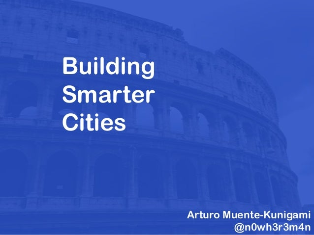 Building Smarter Cities Arturo Muente-Kunigami @n0wh3r3m4n