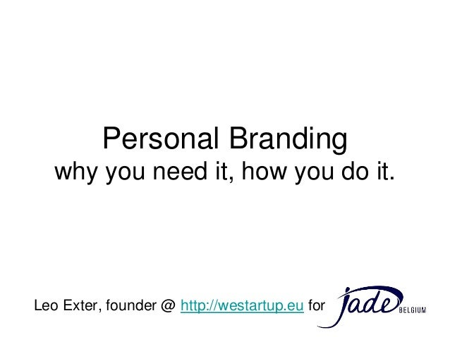 Personal Branding   why you need it, how you do it.Leo Exter, founder @ http://westartup.eu for