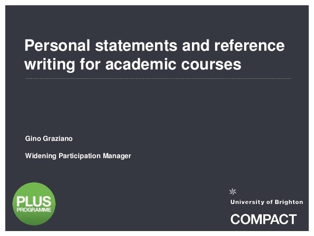 Personal statements and reference writing for academic courses Gino Graziano Widening Participation Manager
