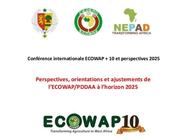 Conférence internationale ECOWAP + 10 et perspectives 2025 Perspectives, orientations et ajustements de l'ECOWAP/PDDAA à l...