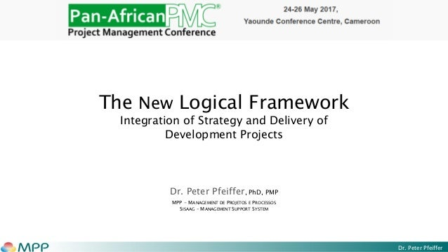 Dr. Peter Pfeiffer The New Logical Framework Integration of Strategy and Delivery of Development Projects Dr. Peter Pfeiff...