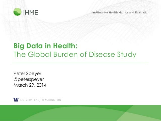 1 Big Data in Health: The Global Burden of Disease Study Peter Speyer @peterspeyer March 29, 2014