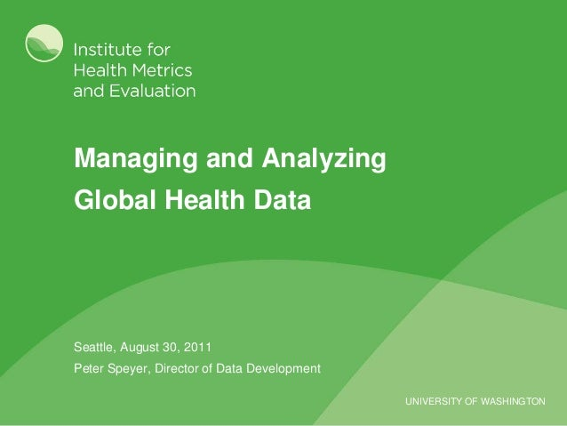 UNIVERSITY OF WASHINGTON Managing and Analyzing Global Health Data Seattle, August 30, 2011 Peter Speyer, Director of Data...