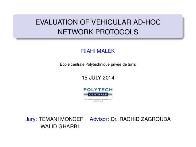 EVALUATION OF VEHICULAR AD-HOC NETWORK PROTOCOLS RIAHI MALEK École centrale Polytechnique privée de tunis 15 JULY 2014 Jur...
