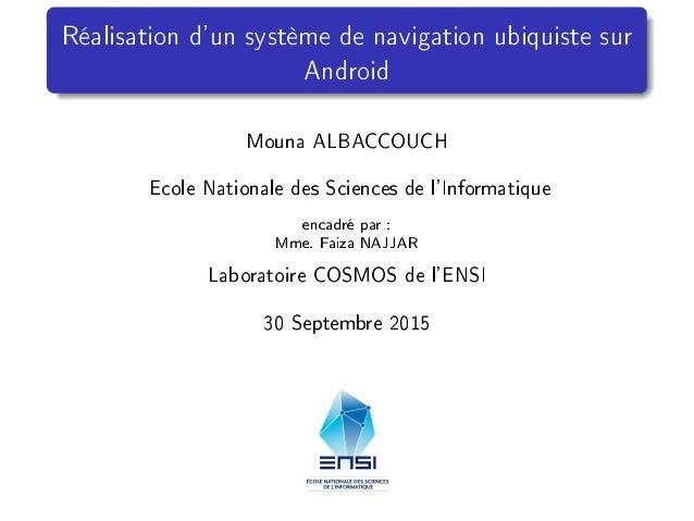Réalisation d'un système de navigation ubiquiste sur Android Mouna ALBACCOUCH Ecole Nationale des Sciences de l'Informatiq...