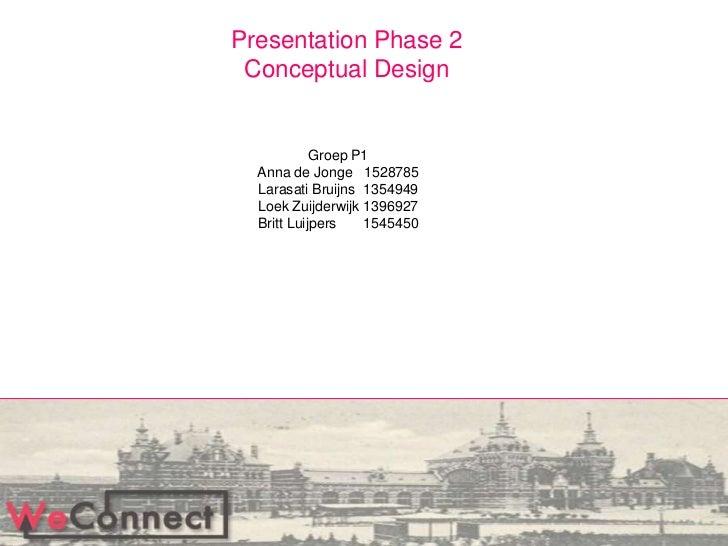 Presentation Phase 2<br />Conceptual Design<br />Groep P1Anna de Jonge1528785Larasati Bruijns  1354949Loek Zuijderwijk1396...