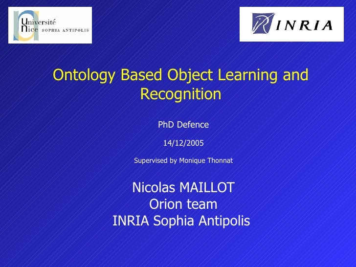 Ontology Based Object Learning and Recognition PhD Defence 14/12/2005 Supervised by Monique Thonnat Nicolas MAILLOT Orion ...