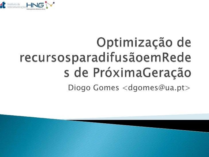 Optimização de recursosparadifusãoemRedes de PróximaGeração<br />Diogo Gomes <dgomes@ua.pt><br />