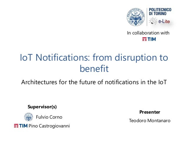 IoT Notifications: from disruption to benefit Architectures for the future of notifications in the IoT Presenter Teodoro M...