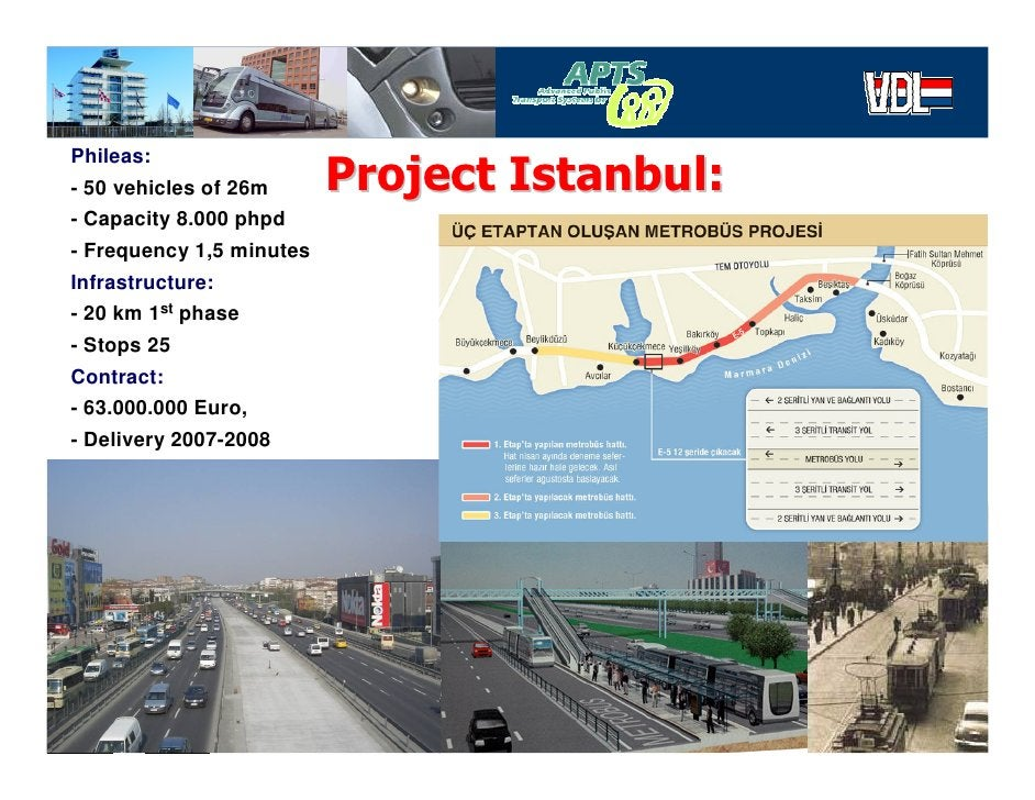 Phileas: - 50 vehicles of 26m      Project Istanbul: - Capacity 8.000 phpd - Frequency 1,5 minutes Infrastructure: - 20 km...