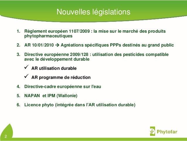 2Nouvelles législations1. Règlement européen 1107/2009 : la mise sur le marché des produitsphytopharmaceutiques2. AR 10/01...