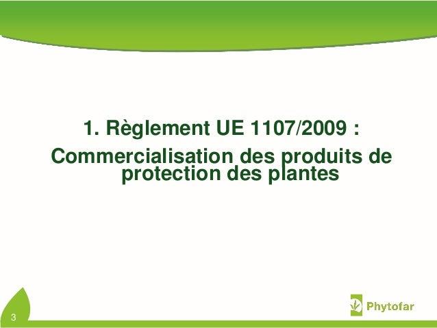 1. Règlement UE 1107/2009 :Commercialisation des produits deprotection des plantes3
